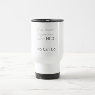 """I've been diagnosed with NCD  """"No Can Do"""" Travel Mug"""