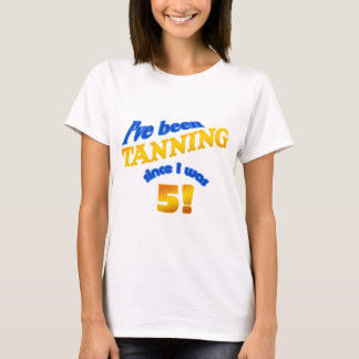 I've been tanning since I was 5! T-Shirt