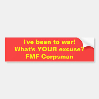 I've been to war!What's YOUR excuse?FMF Corpsman Car Bumper Sticker