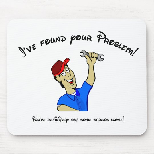 I've found your problem!  You have screws loose! Mouse Pad