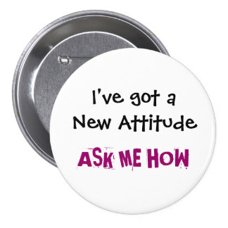 I've got a New Attitude, ASK ME HOW - Customized Pinback Button