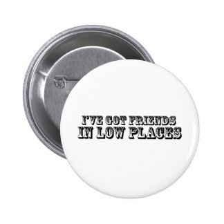 I'VE GOT FRIENDS IN LOW PLACES 2 INCH ROUND BUTTON