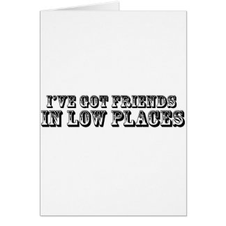 I'VE GOT FRIENDS IN LOW PLACES GREETING CARD