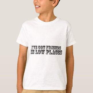 I'VE GOT FRIENDS IN LOW PLACES T-Shirt