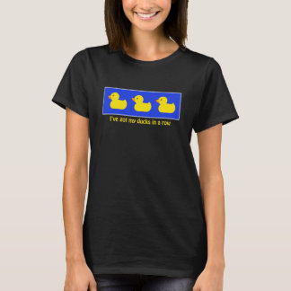 I've Got My Ducks in a Row T-Shirt