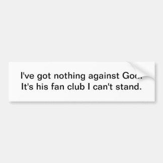 I've got nothing against God - bumper sticker Car Bumper Sticker