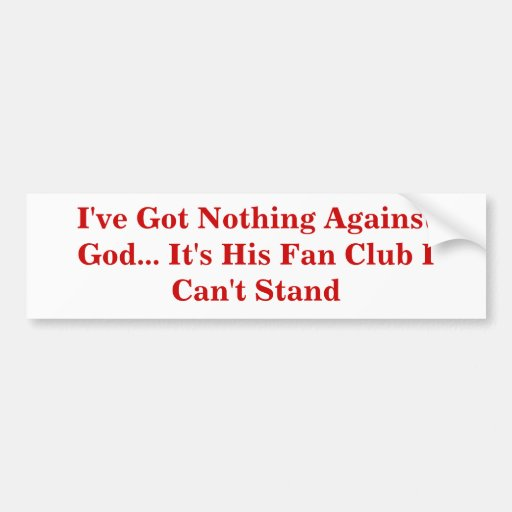 I've Got Nothing Against God... It's His Fan Club Bumper Sticker