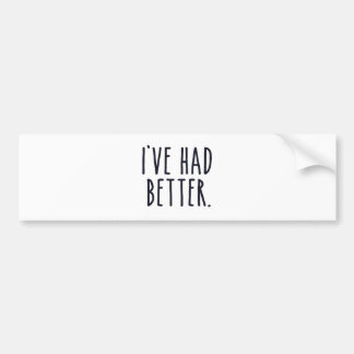 I've Had Better Bumper Sticker