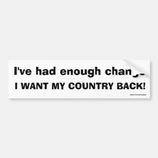 I've had enough change, I WANT MY COUNTRY BACK! Car Bumper Sticker