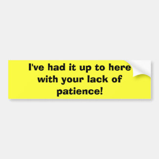 I've had it up to here with your lack of patience! bumper sticker