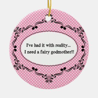 I've Had It With Reality, I Need A Fairy Godmother Ceramic Ornament