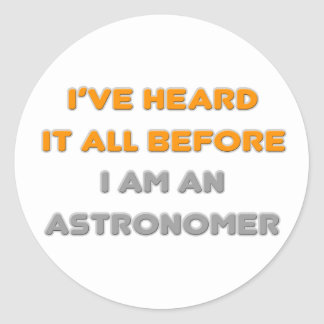 I've Heard It All Before .. Astronomer Classic Round Sticker