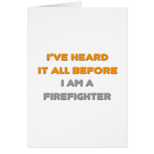 I've Heard It All Before .. Firefighter Greeting Cards