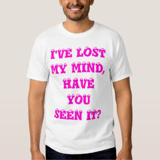 I'VE LOST MY MIND, HAVE YOU SEEN IT? T-Shirt