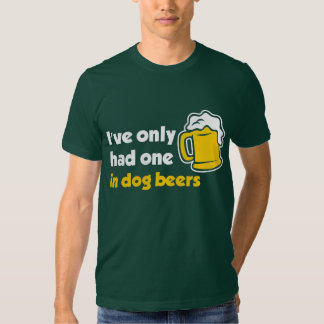 I've Only Had One In Dog Beers Shirt