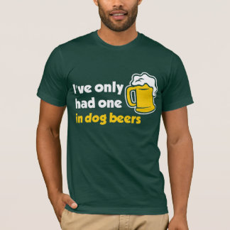 I've Only Had One In Dog Beers T-Shirt