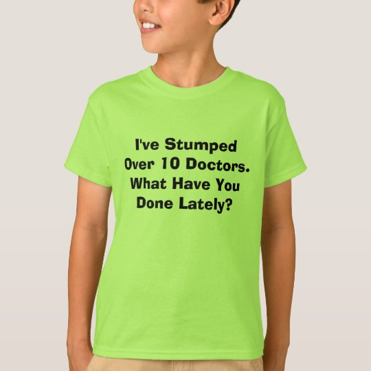 I've Stumped Over 10 Doctors. What Have You Don... T-Shirt