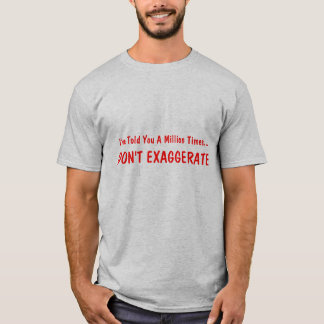 I've Told You A Million Times..., DON'T EXAGGERATE T-Shirt
