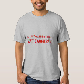 I've Told You A Million Times..., DON'T EXAGGERATE Tshirt