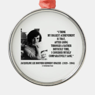 Jacqueline Kennedy Comparatively Sane Quote Metal Ornament