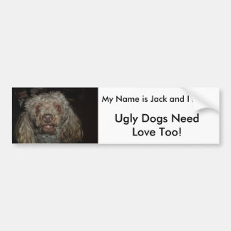jbear1, Ugly Dogs NeedLove Too!, My Name is Jac... Car Bumper Sticker