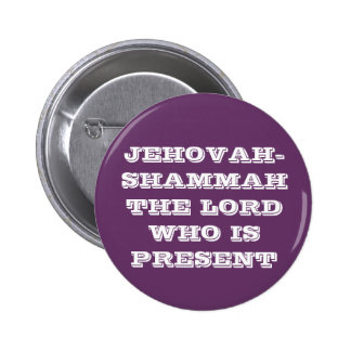 JEHOVAH-SHAMMAH THE LORD WHO IS PRESENT 2 INCH ROUND BUTTON