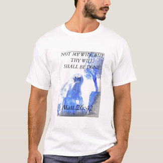 jesus 4, NOT MY WILL BUT THY WILL SHALL BE DONE... T-Shirt