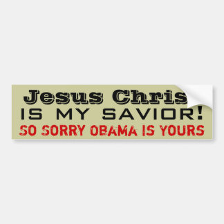 Jesus Christ Is My Savior: So Sorry Obama Is Yours Bumper Sticker