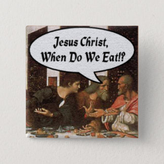 Jesus Christ When Do We Eat? - Funny Last Supper Pinback Button