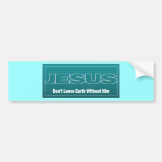 JESUS Don t Leave Earth Without Him Bumper Stickers