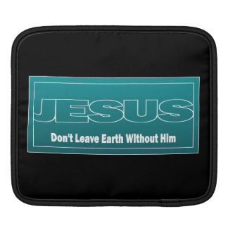 JESUS Don t Leave Earth Without Him iPad Sleeve