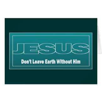 JESUS Don't Leave Earth Without Him Cards