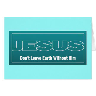 JESUS Don't Leave Earth Without Him Greeting Card