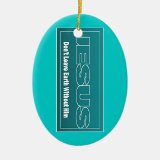 JESUS Don't Leave Earth Without Him Ceramic Ornament