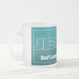 JESUS Don't Leave Earth Without Him Frosted Glass Coffee Mug