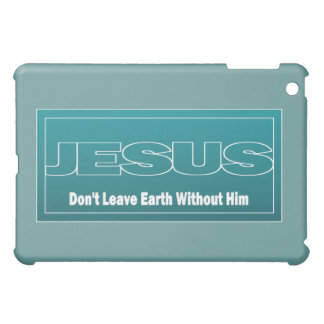 JESUS Don't Leave Earth Without Him iPad Mini Covers