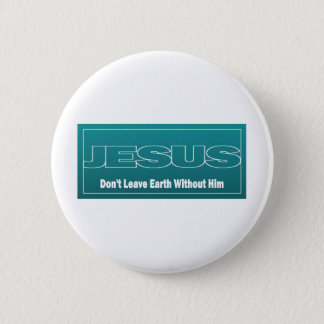 JESUS Don't Leave Earth Without Him Pinback Button
