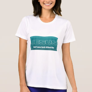 JESUS Don't Leave Earth Without Him T Shirt