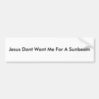 Jesus Dont Want Me For A Sunbeam Bumper Sticker