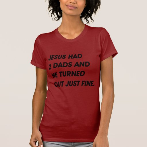 JESUS HAD 2 DADS AND TURNED OUT FINE TEE SHIRT