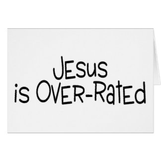 Jesus Is Over Rated Card