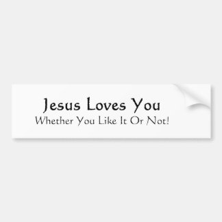Jesus Loves You Whether You Like It Or Not! Bumper Sticker