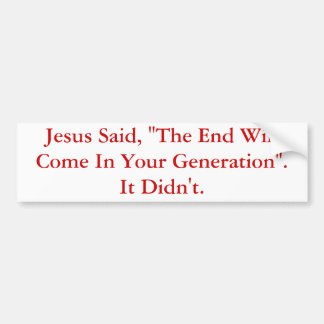 Jesus Said, The End Will Come In Your Generation.. Bumper Sticker
