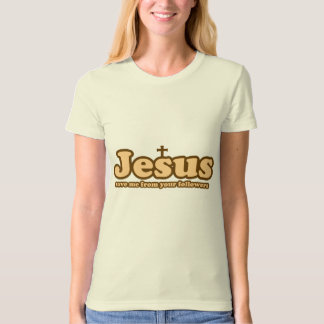 Jesus save me from your followers t shirt