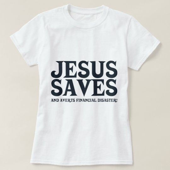 Jesus Saves and Averts Financial Disaster T-Shirt