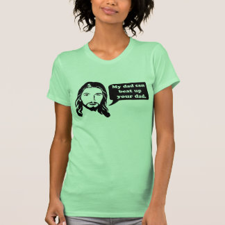 Jesus says, My dad can beat up your dad. Shirt