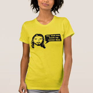 Jesus says, My dad can beat up your dad. Tees