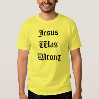 Jesus Was Wrong T Shirt