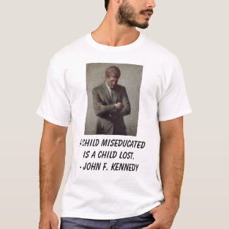 jfk, A child miseducated is a child lost. - Joh... T-Shirt