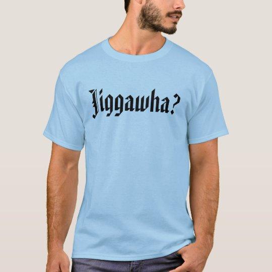 Jiggawha? T-Shirt
